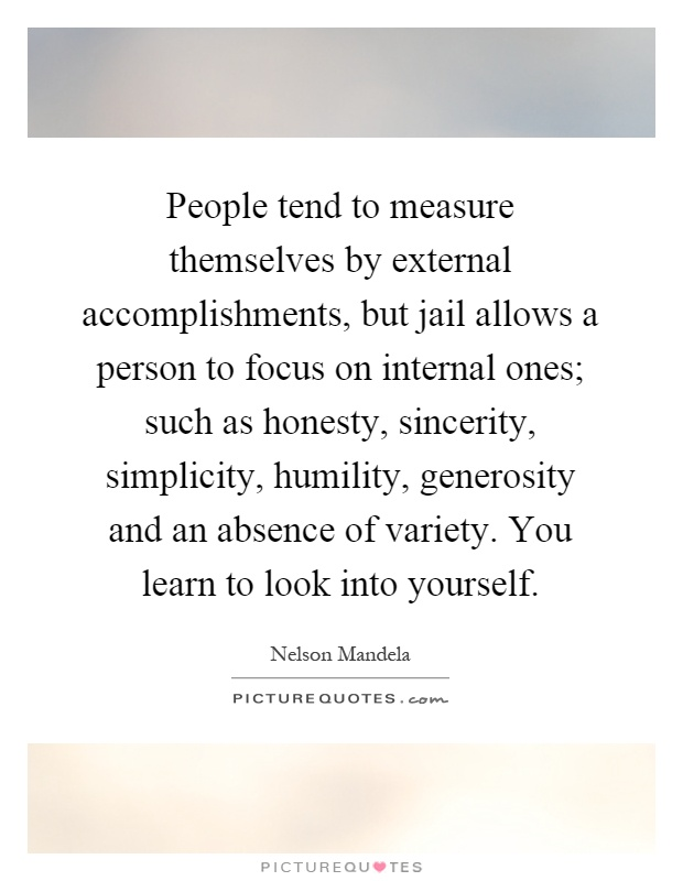 People tend to measure themselves by external accomplishments, but jail allows a person to focus on internal ones; such as honesty, sincerity, simplicity, humility, generosity and an absence of variety. You learn to look into yourself Picture Quote #1