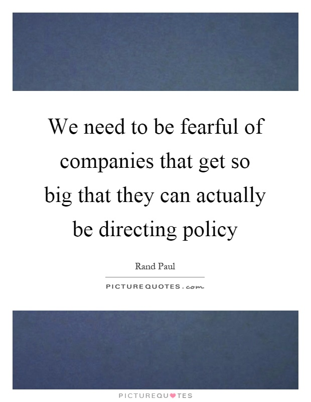 We need to be fearful of companies that get so big that they can actually be directing policy Picture Quote #1