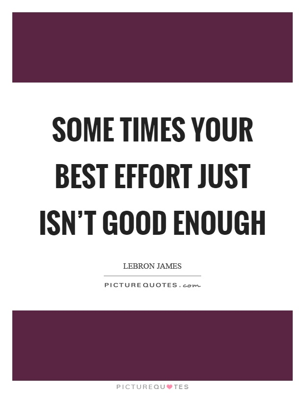 Some times your best effort just isn't good enough Picture Quote #1