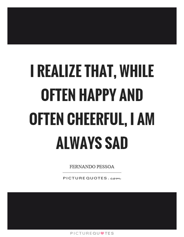 I realize that, while often happy and often cheerful, I am always sad Picture Quote #1