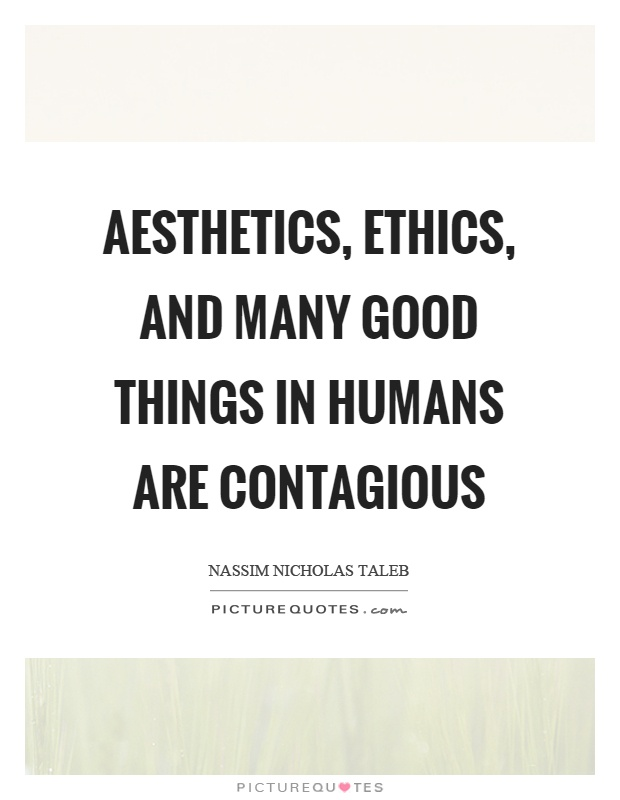 Aesthetics, ethics, and many good things in humans are contagious Picture Quote #1