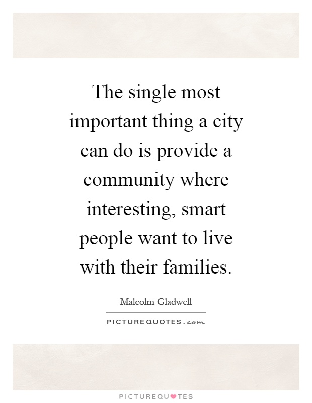 The single most important thing a city can do is provide a community where interesting, smart people want to live with their families Picture Quote #1