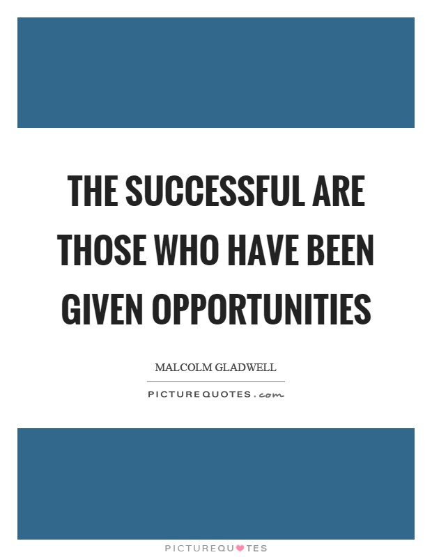 The successful are those who have been given opportunities Picture Quote #1