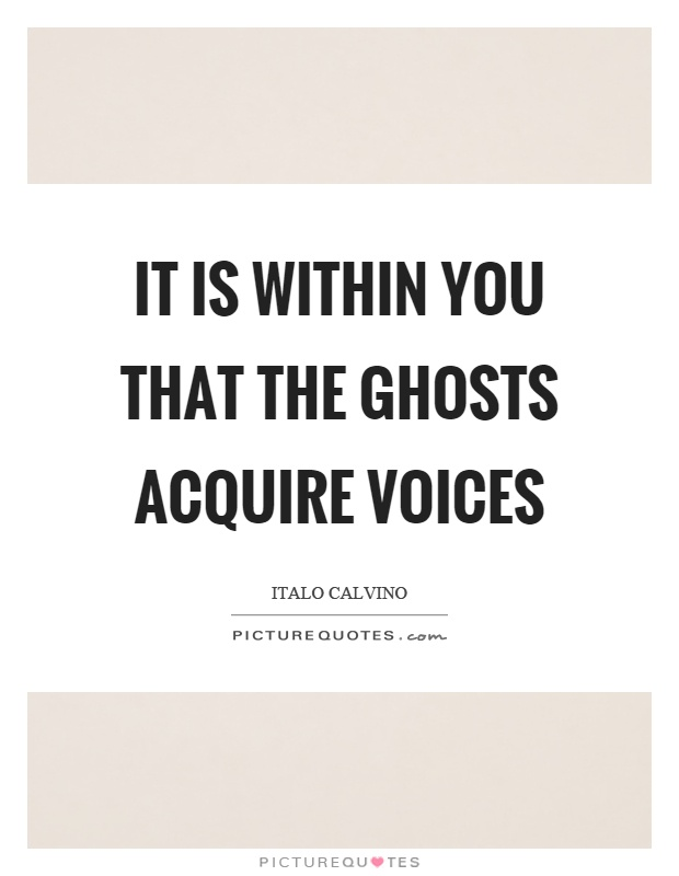 It is within you that the ghosts acquire voices Picture Quote #1