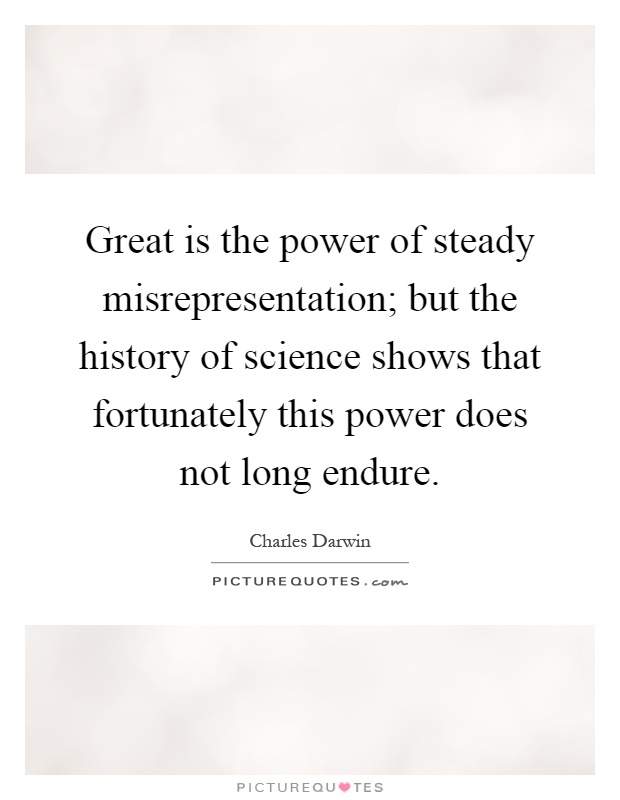 Great is the power of steady misrepresentation; but the history of science shows that fortunately this power does not long endure Picture Quote #1