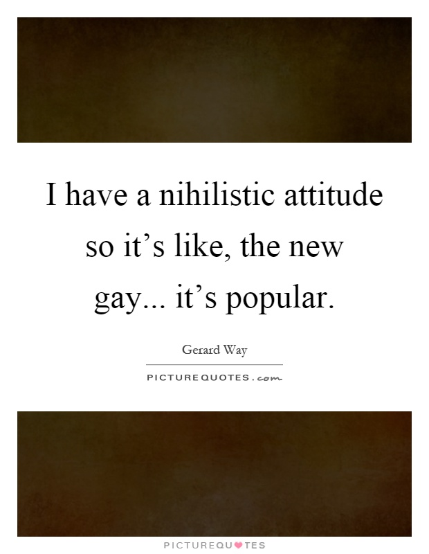 I have a nihilistic attitude so it's like, the new gay... it's popular Picture Quote #1