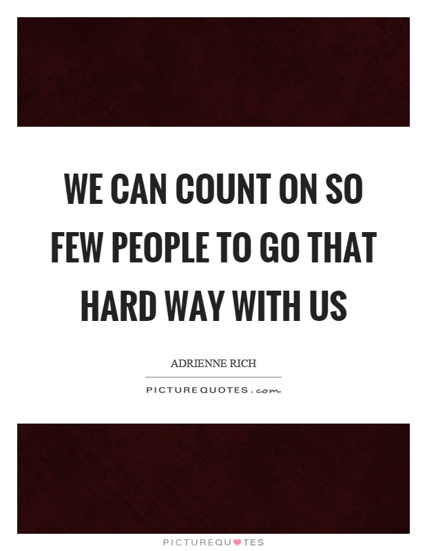 We can count on so few people to go that hard way with us Picture Quote #1
