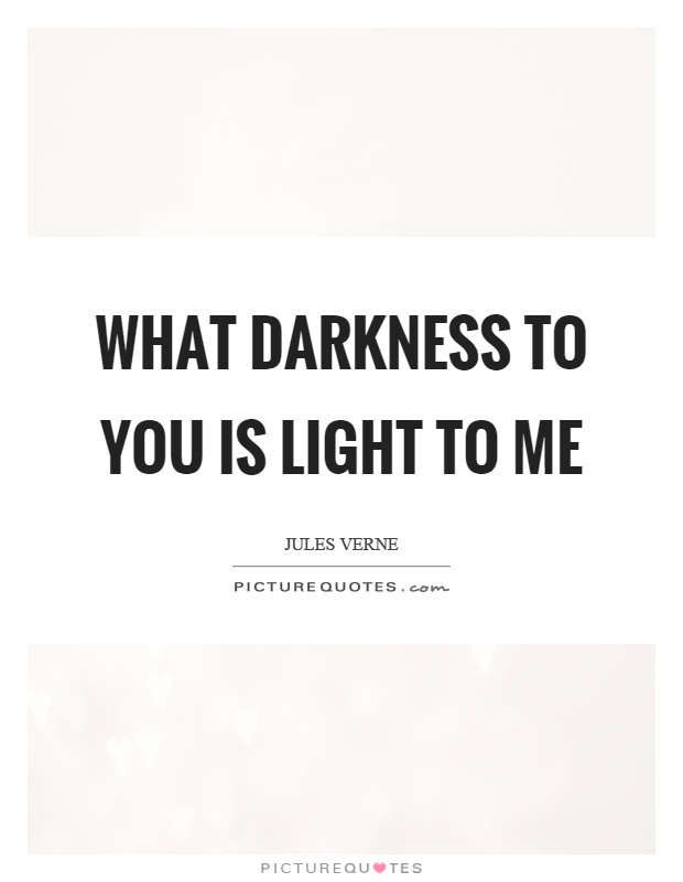 What darkness to you is light to me Picture Quote #1
