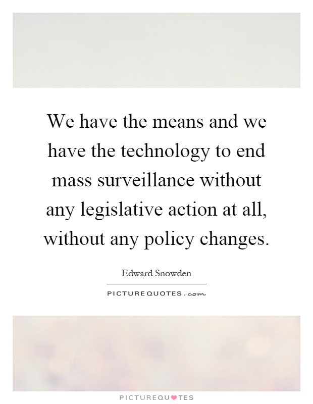 We have the means and we have the technology to end mass surveillance without any legislative action at all, without any policy changes Picture Quote #1
