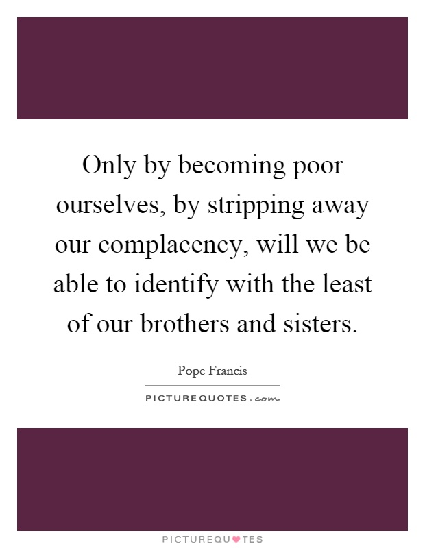 Only by becoming poor ourselves, by stripping away our complacency, will we be able to identify with the least of our brothers and sisters Picture Quote #1