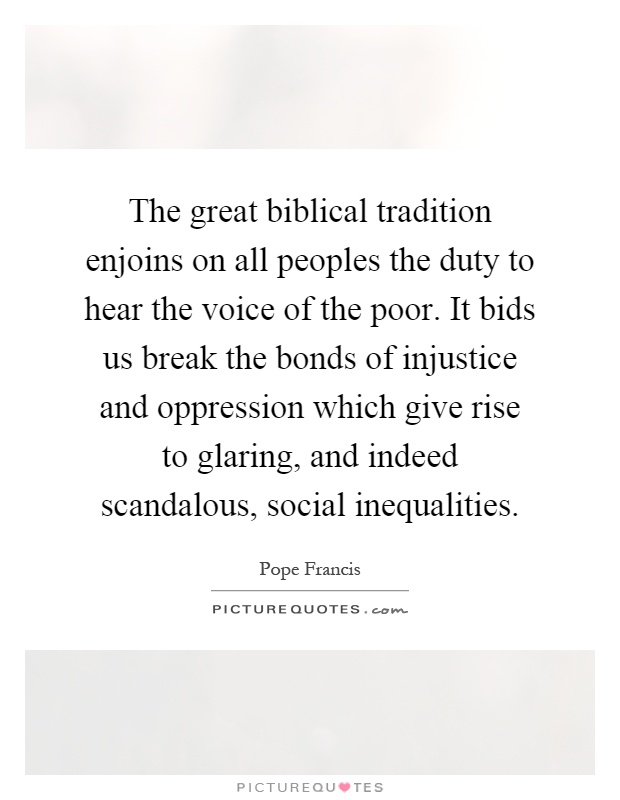The great biblical tradition enjoins on all peoples the duty to hear the voice of the poor. It bids us break the bonds of injustice and oppression which give rise to glaring, and indeed scandalous, social inequalities Picture Quote #1