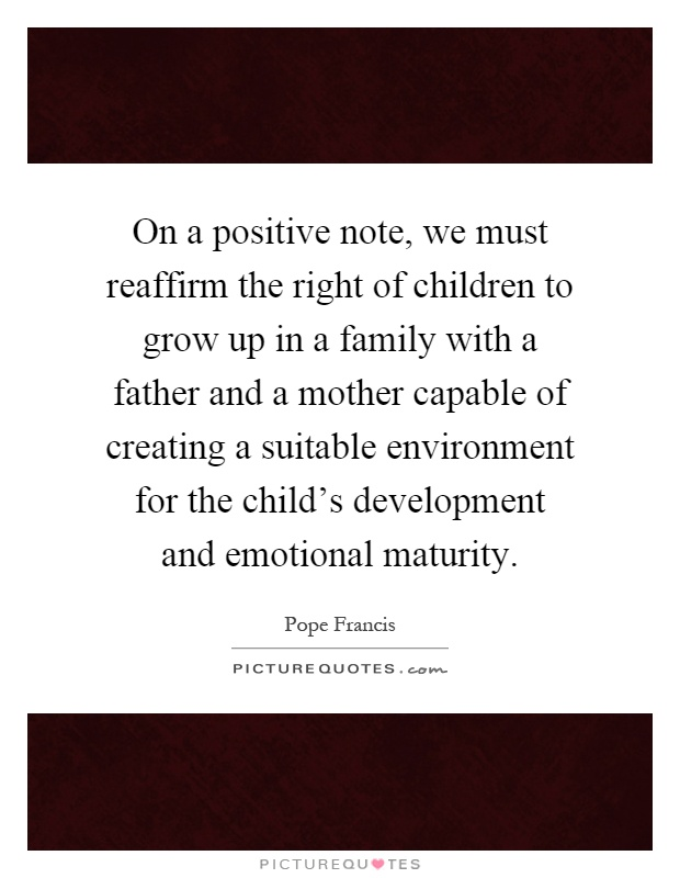 On a positive note, we must reaffirm the right of children to grow up in a family with a father and a mother capable of creating a suitable environment for the child's development and emotional maturity Picture Quote #1