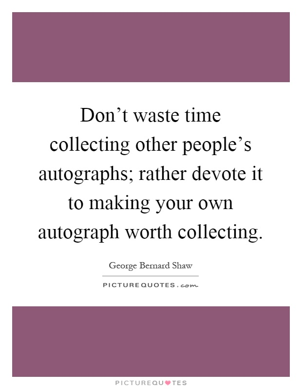 Don't waste time collecting other people's autographs; rather devote it to making your own autograph worth collecting Picture Quote #1