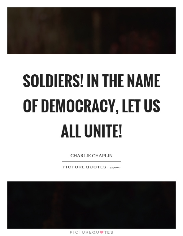 Soldiers! In the name of democracy, let us all unite! Picture Quote #1