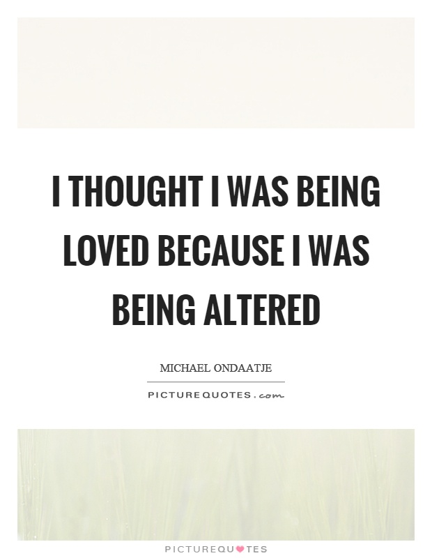 I thought I was being loved because I was being altered Picture Quote #1