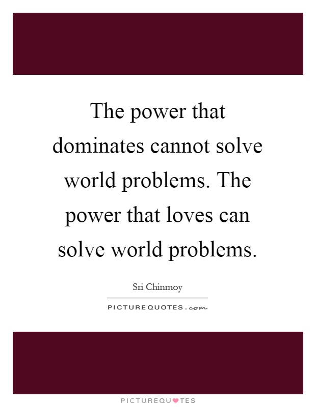 The power that dominates cannot solve world problems. The power that loves can solve world problems Picture Quote #1