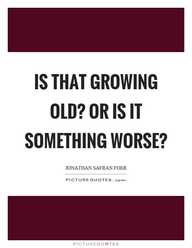 Is that growing old? Or is it something worse? Picture Quote #1
