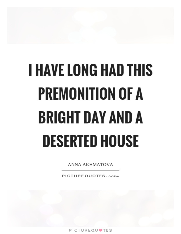 I have long had this premonition of a bright day and a deserted house Picture Quote #1