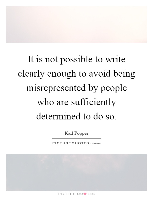 It is not possible to write clearly enough to avoid being misrepresented by people who are sufficiently determined to do so Picture Quote #1