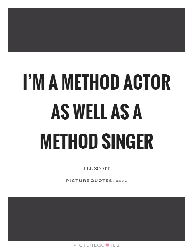 I'm a method actor as well as a method singer Picture Quote #1