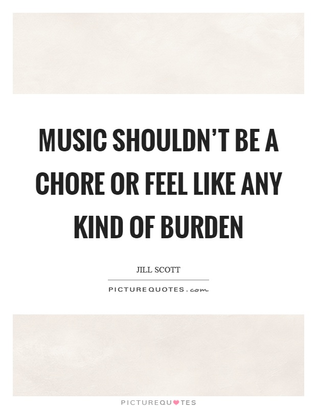 Music shouldn't be a chore or feel like any kind of burden Picture Quote #1