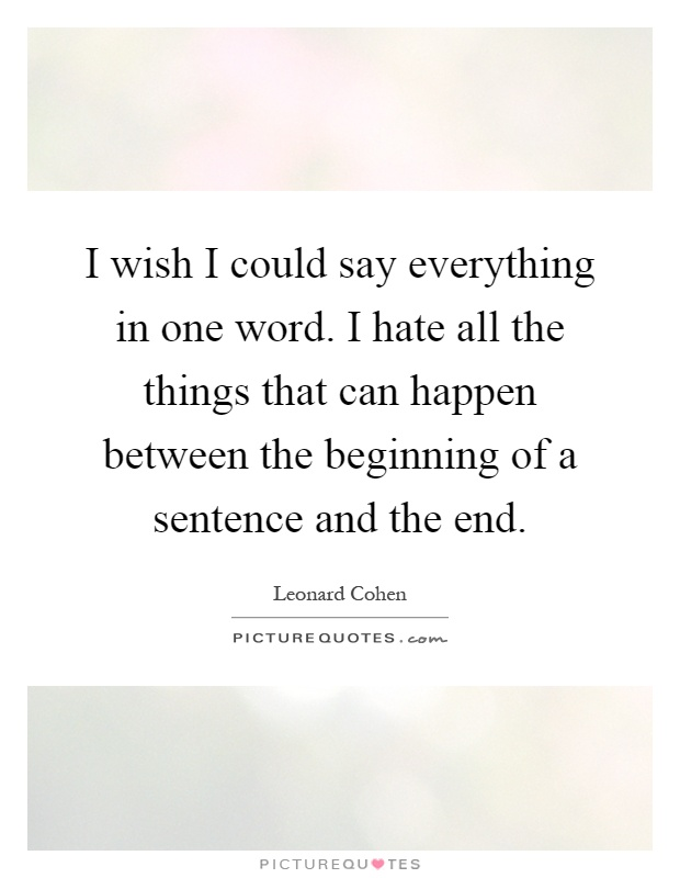 I wish I could say everything in one word. I hate all the things that can happen between the beginning of a sentence and the end Picture Quote #1
