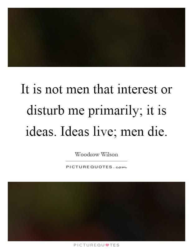 It is not men that interest or disturb me primarily; it is ideas. Ideas live; men die Picture Quote #1