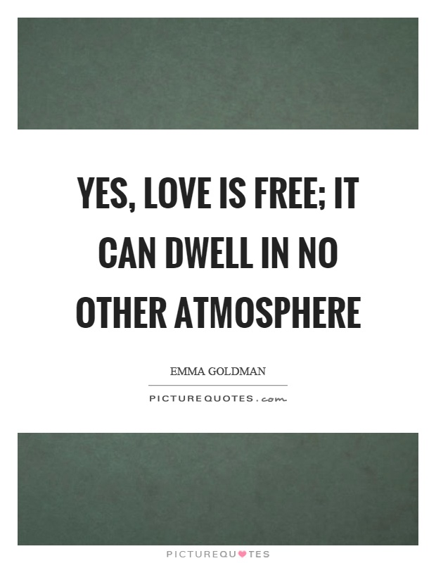 Yes, love is free; it can dwell in no other atmosphere Picture Quote #1