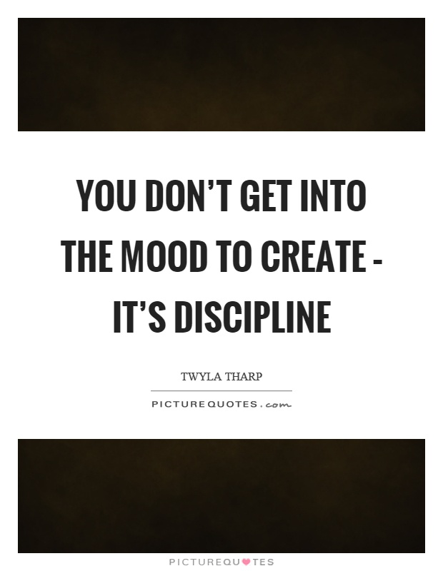 You don't get into the mood to create – it's discipline Picture Quote #1