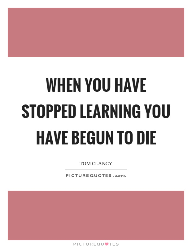 When you have stopped learning you have begun to die Picture Quote #1