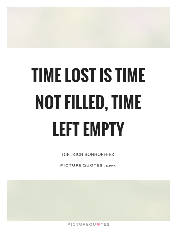 Time lost is time not filled, time left empty Picture Quote #1