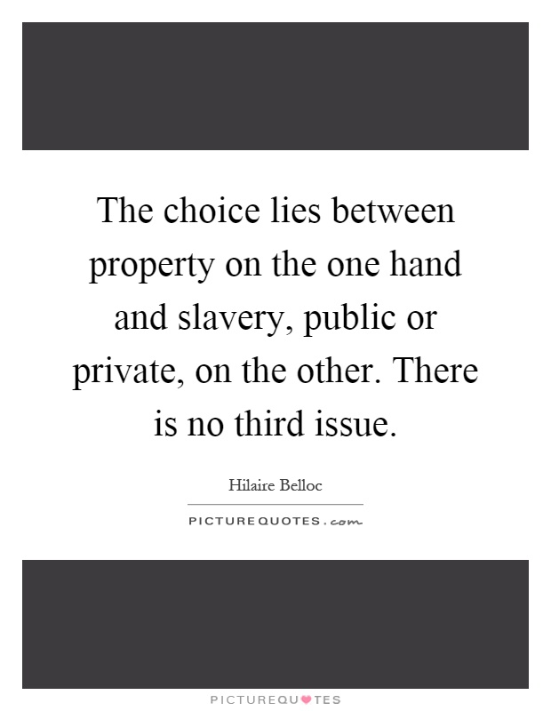 The choice lies between property on the one hand and slavery, public or private, on the other. There is no third issue Picture Quote #1