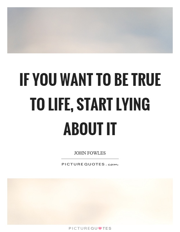 If you want to be true to life, start lying about it Picture Quote #1