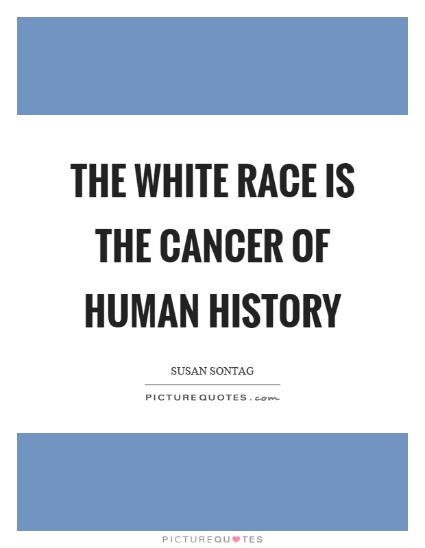 The white race is the cancer of human history Picture Quote #1