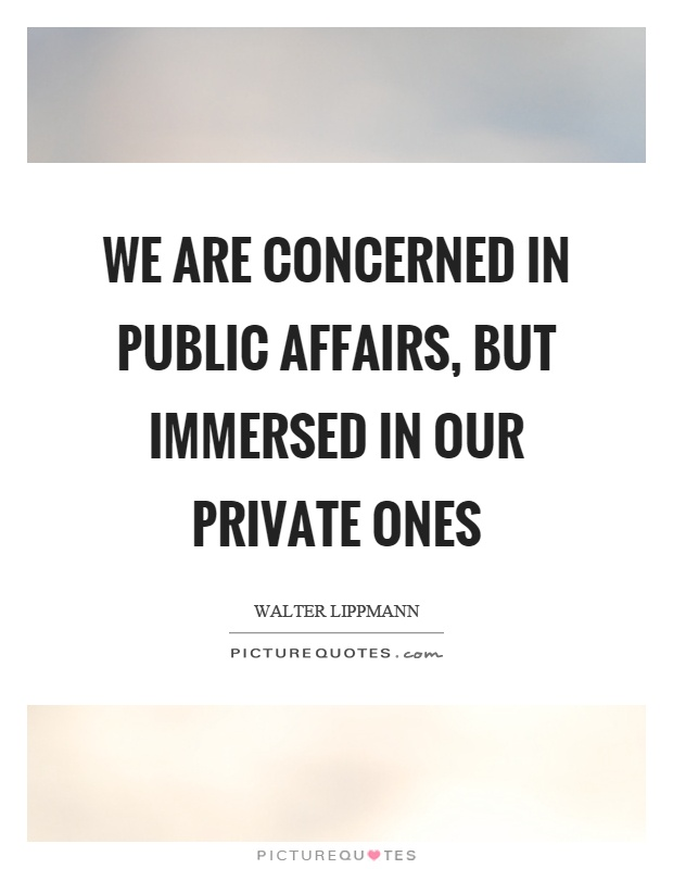 We are concerned in public affairs, but immersed in our private ones Picture Quote #1