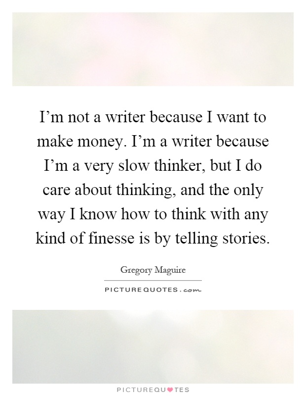 I'm not a writer because I want to make money. I'm a writer because I'm a very slow thinker, but I do care about thinking, and the only way I know how to think with any kind of finesse is by telling stories Picture Quote #1
