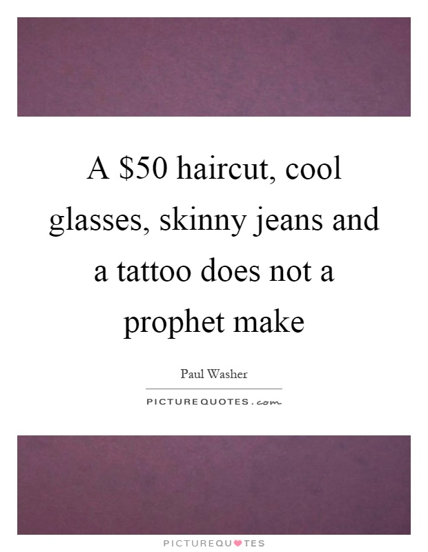 A $50 haircut, cool glasses, skinny jeans and a tattoo does not a prophet make Picture Quote #1