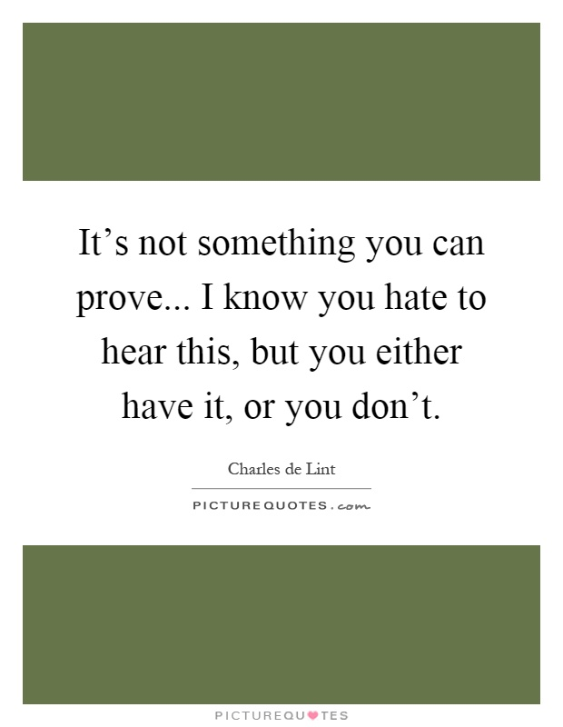It's not something you can prove... I know you hate to hear this, but you either have it, or you don't Picture Quote #1