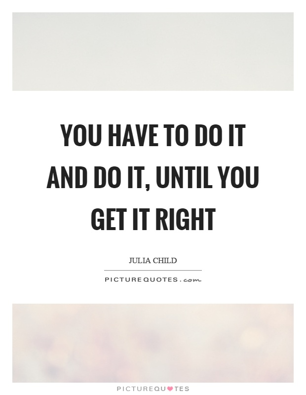 You have to do it and do it, until you get it right Picture Quote #1