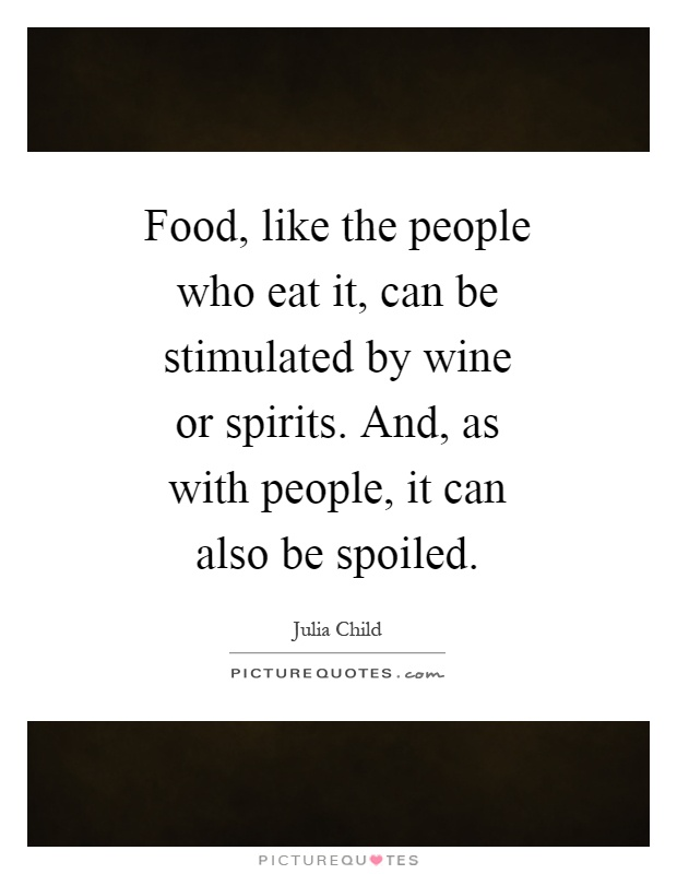 Food, like the people who eat it, can be stimulated by wine or spirits. And, as with people, it can also be spoiled Picture Quote #1