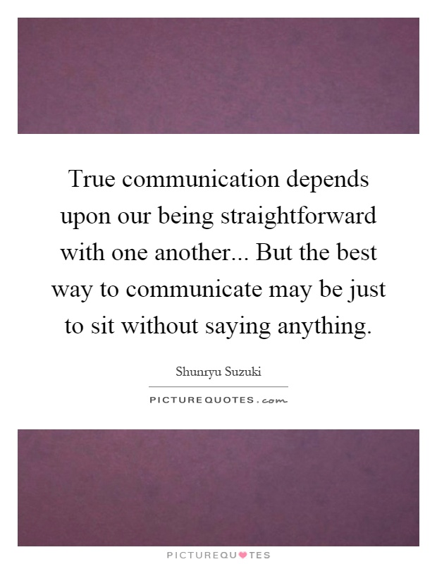 True communication depends upon our being straightforward with one another... But the best way to communicate may be just to sit without saying anything Picture Quote #1