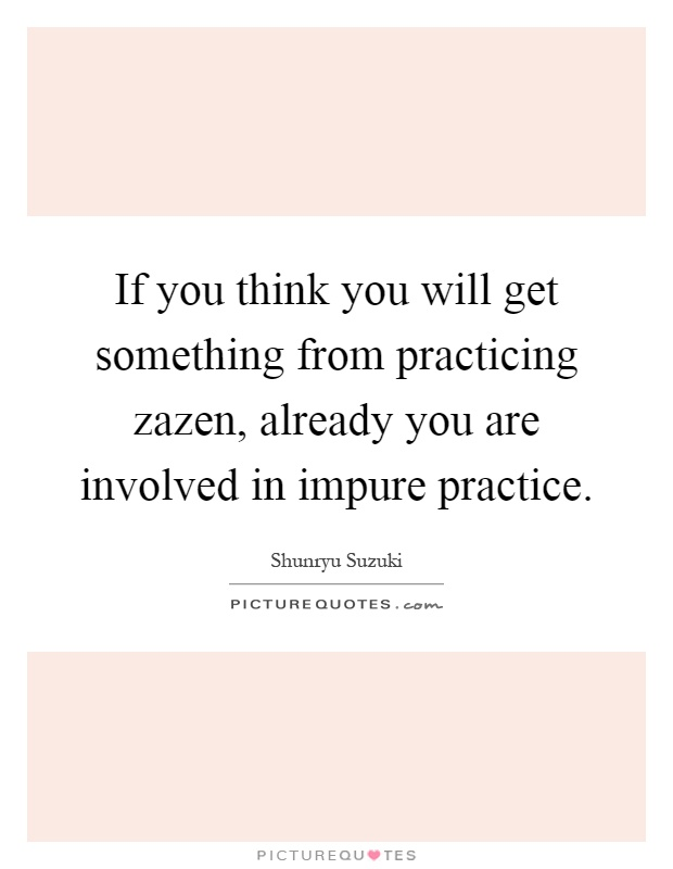 If you think you will get something from practicing zazen, already you are involved in impure practice Picture Quote #1