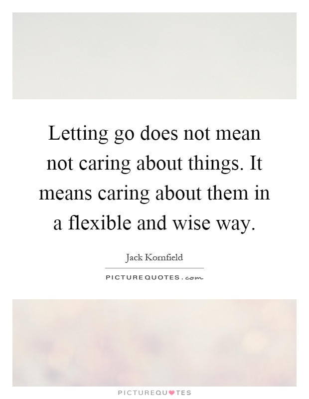 Letting go does not mean not caring about things. It means caring about them in a flexible and wise way Picture Quote #1