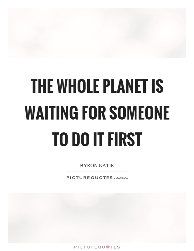 The whole planet is waiting for someone to do it first Picture Quote #1