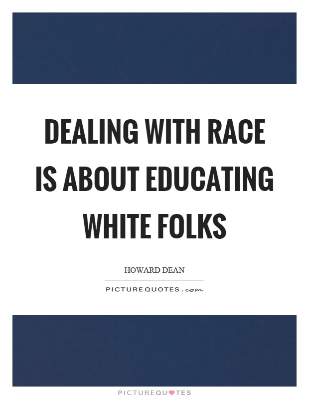 Dealing with race is about educating white folks Picture Quote #1