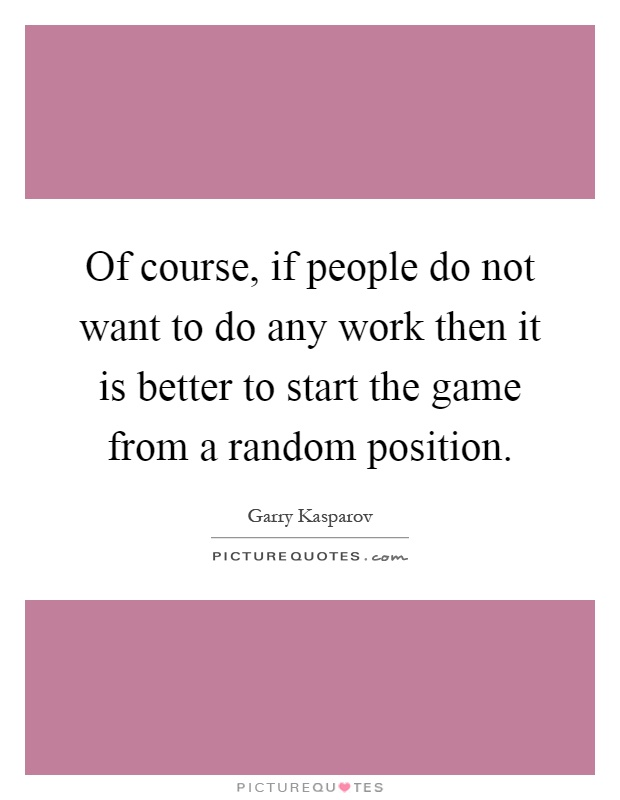 Of course, if people do not want to do any work then it is better to start the game from a random position Picture Quote #1