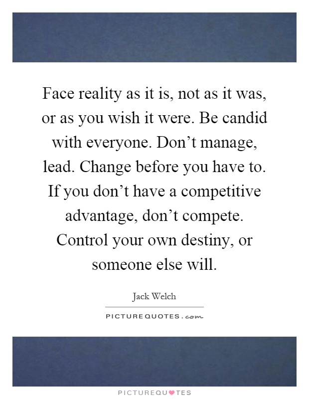 Face reality as it is, not as it was, or as you wish it were. Be candid with everyone. Don't manage, lead. Change before you have to. If you don't have a competitive advantage, don't compete. Control your own destiny, or someone else will Picture Quote #1