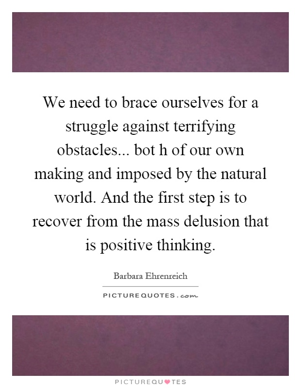 We need to brace ourselves for a struggle against terrifying obstacles... bot h of our own making and imposed by the natural world. And the first step is to recover from the mass delusion that is positive thinking Picture Quote #1