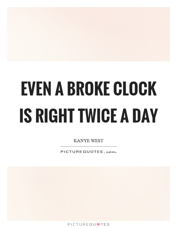 Even a broke clock is right twice a day Picture Quote #1