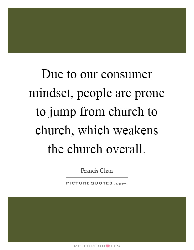 Due to our consumer mindset, people are prone to jump from church to church, which weakens the church overall Picture Quote #1